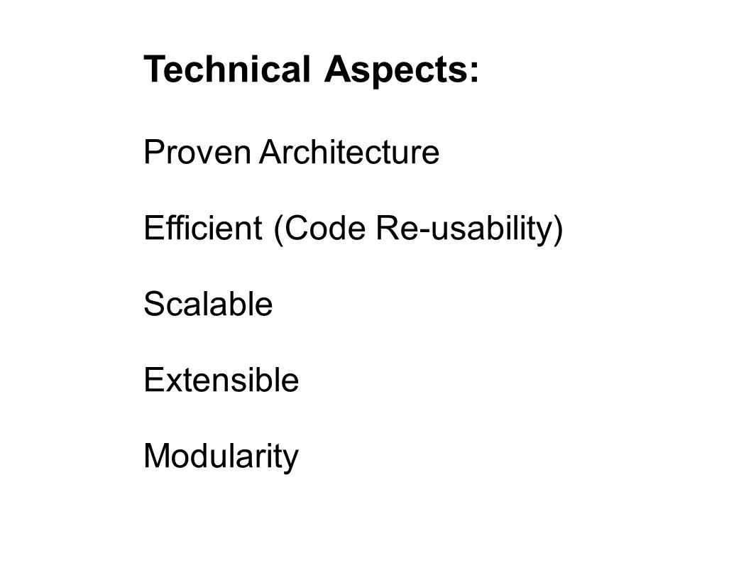 Technical Aspects: Proven Architecture Efficient (Code Re-usability) Scalable Extensible Modularity