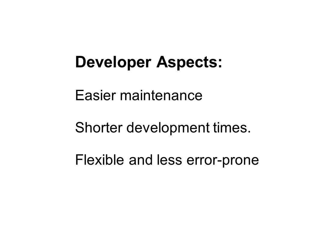 Developer Aspects: Easier maintenance Shorter development times. Flexible and less error-prone