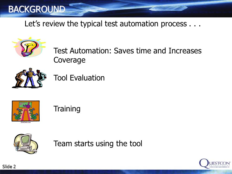 Slide 2 BACKGROUND Test Automation: Saves time and Increases Coverage Tool Evaluation Training Team starts using the tool Lets review the typical test