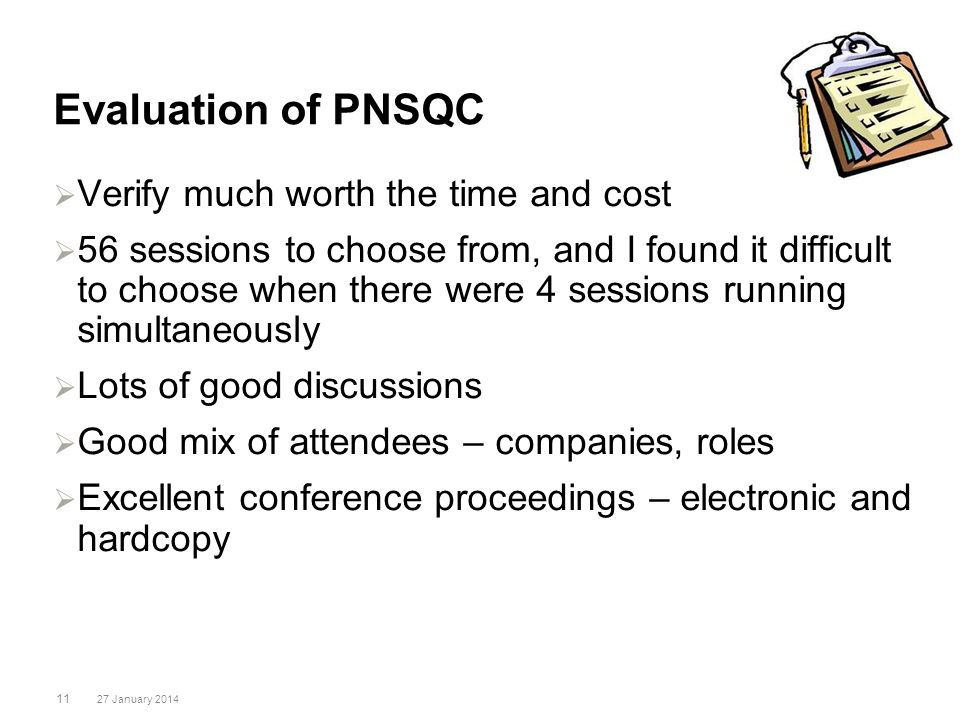 Evaluation of PNSQC 11 27 January 2014 Verify much worth the time and cost 56 sessions to choose from, and I found it difficult to choose when there w