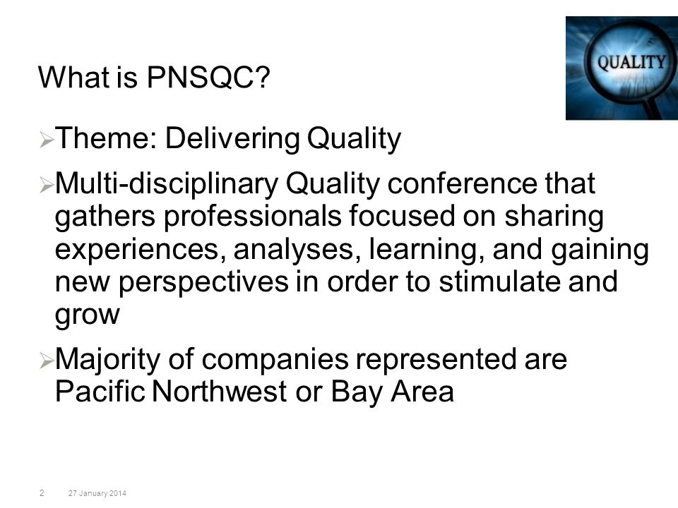 What is PNSQC? 2 27 January 2014 Theme: Delivering Quality Multi-disciplinary Quality conference that gathers professionals focused on sharing experie