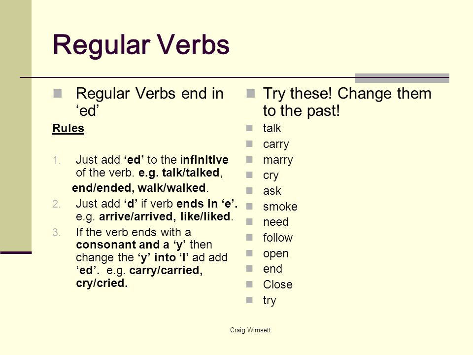 Craig Wimsett Regular Verbs Regular Verbs end in ed Rules 1. Just add ed to the infinitive of the verb. e.g. talk/talked, end/ended, walk/walked. 2. J