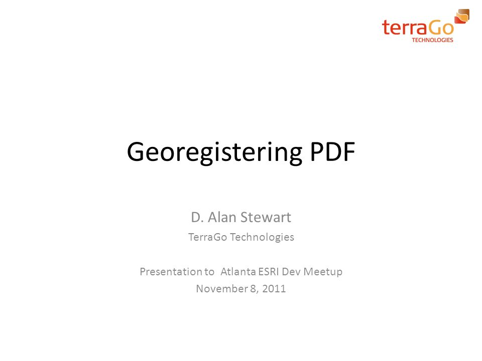 Georegistering PDF D. Alan Stewart TerraGo Technologies Presentation to Atlanta ESRI Dev Meetup November 8, 2011