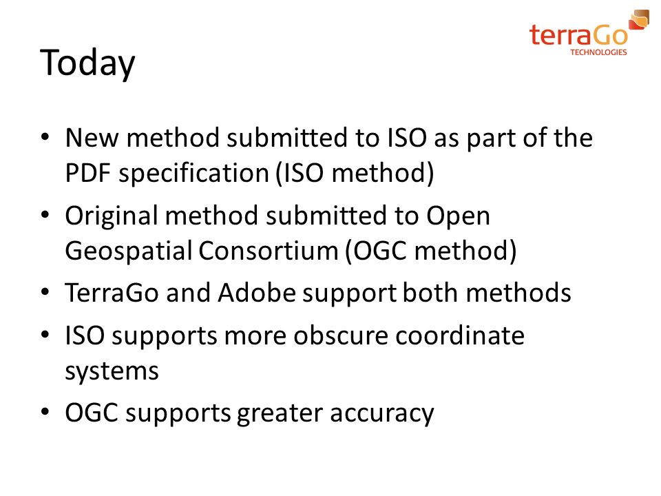 Today New method submitted to ISO as part of the PDF specification (ISO method) Original method submitted to Open Geospatial Consortium (OGC method) T