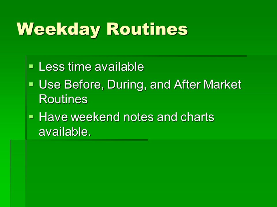 Weekday Routines Less time available Less time available Use Before, During, and After Market Routines Use Before, During, and After Market Routines H