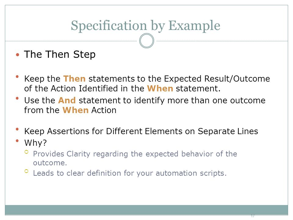 Specification by Example The Then Step Keep the Then statements to the Expected Result/Outcome of the Action Identified in the When statement. Use the