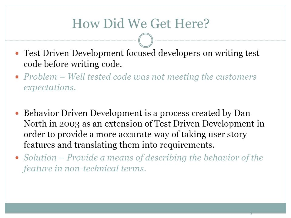 How Did We Get Here? Test Driven Development focused developers on writing test code before writing code. Problem – Well tested code was not meeting t