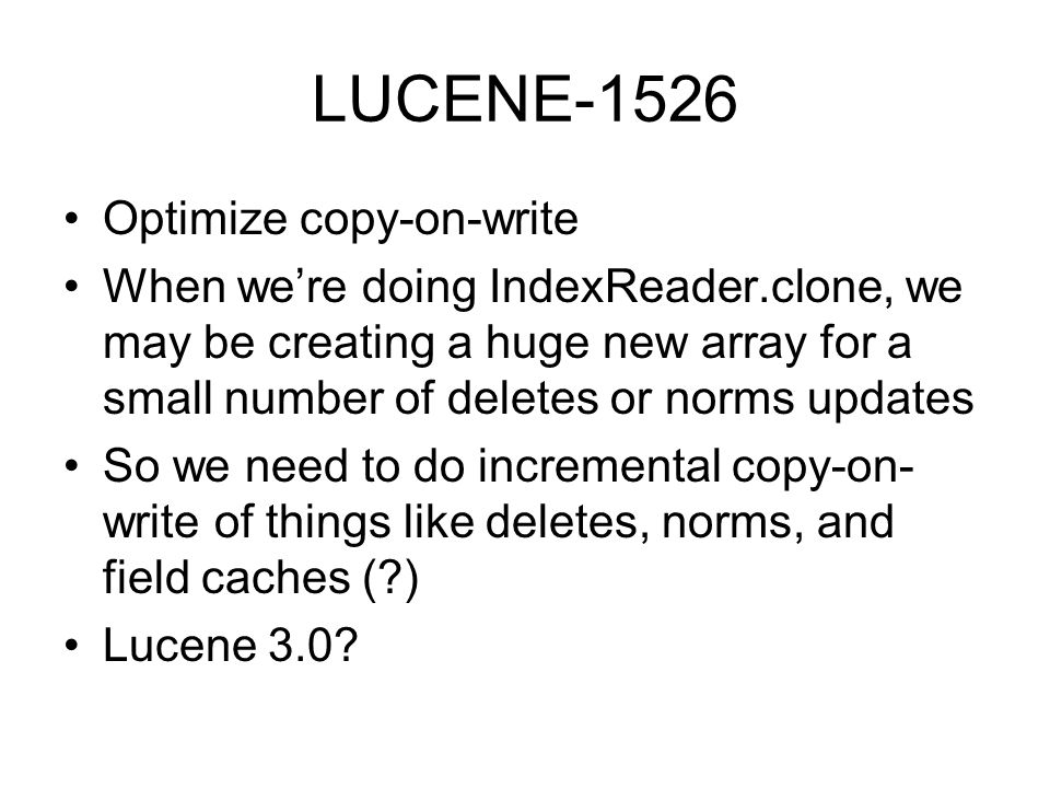 LUCENE-1526 Optimize copy-on-write When were doing IndexReader.clone, we may be creating a huge new array for a small number of deletes or norms updates So we need to do incremental copy-on- write of things like deletes, norms, and field caches ( ) Lucene 3.0