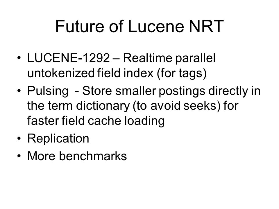 Future of Lucene NRT LUCENE-1292 – Realtime parallel untokenized field index (for tags) Pulsing - Store smaller postings directly in the term dictionary (to avoid seeks) for faster field cache loading Replication More benchmarks