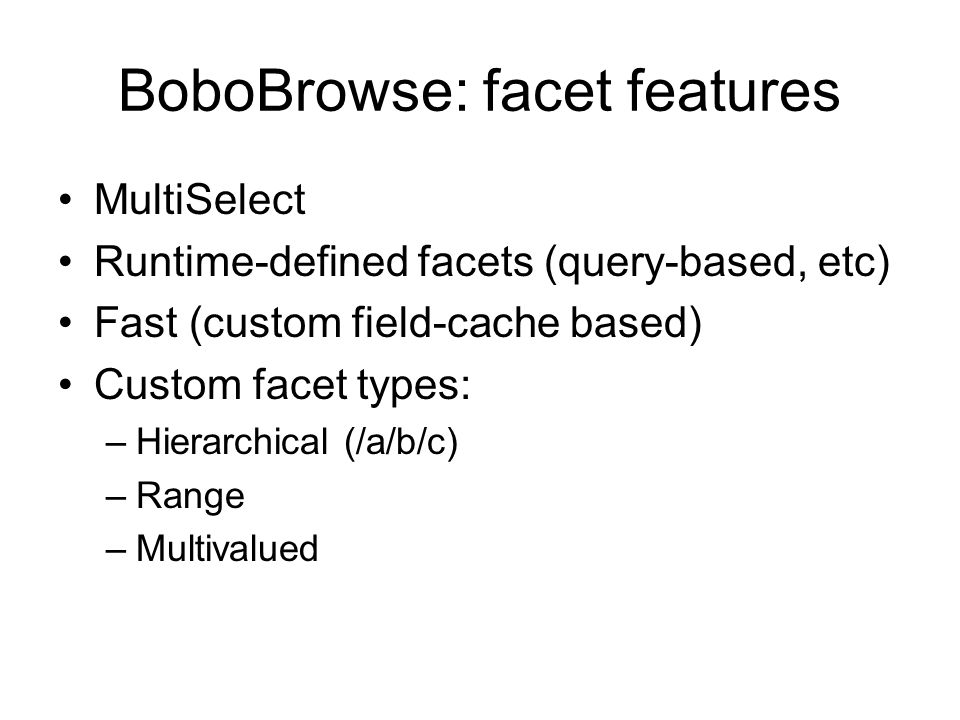 BoboBrowse: facet features MultiSelect Runtime-defined facets (query-based, etc) Fast (custom field-cache based) Custom facet types: –Hierarchical (/a/b/c) –Range –Multivalued