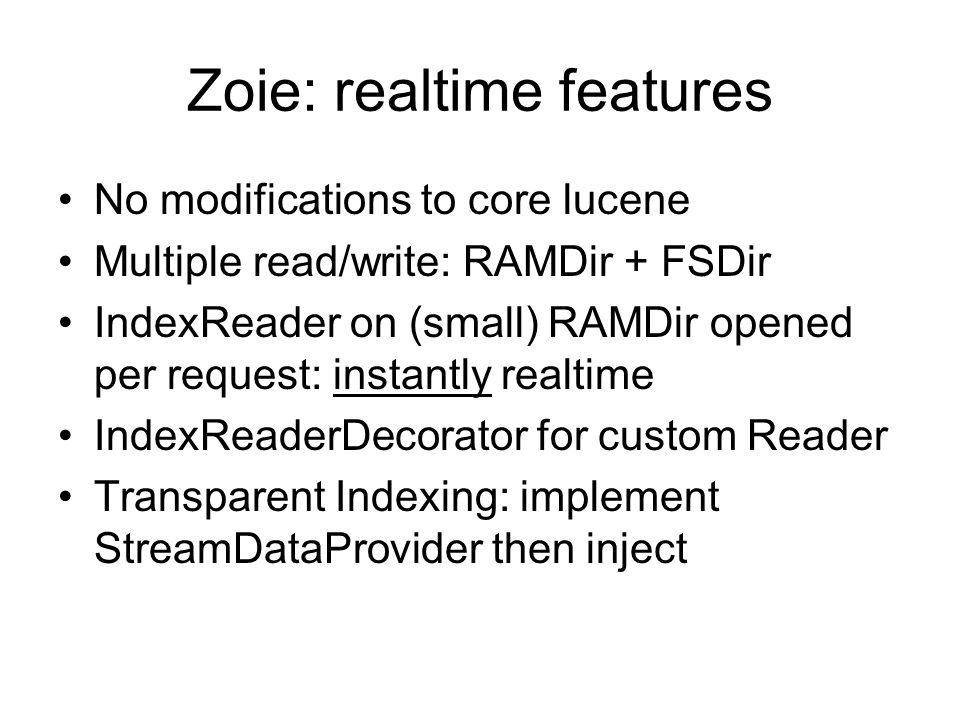 Zoie: realtime features No modifications to core lucene Multiple read/write: RAMDir + FSDir IndexReader on (small) RAMDir opened per request: instantly realtime IndexReaderDecorator for custom Reader Transparent Indexing: implement StreamDataProvider then inject