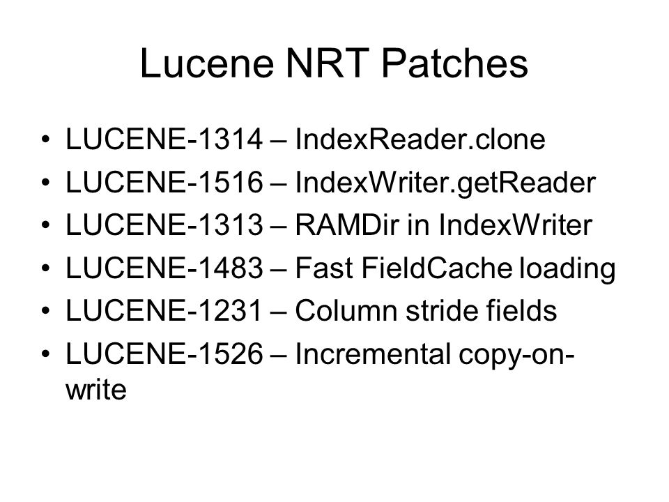 Lucene NRT Patches LUCENE-1314 – IndexReader.clone LUCENE-1516 – IndexWriter.getReader LUCENE-1313 – RAMDir in IndexWriter LUCENE-1483 – Fast FieldCache loading LUCENE-1231 – Column stride fields LUCENE-1526 – Incremental copy-on- write