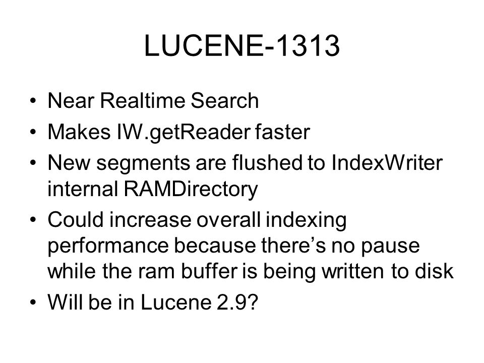 LUCENE-1313 Near Realtime Search Makes IW.getReader faster New segments are flushed to IndexWriter internal RAMDirectory Could increase overall indexing performance because theres no pause while the ram buffer is being written to disk Will be in Lucene 2.9