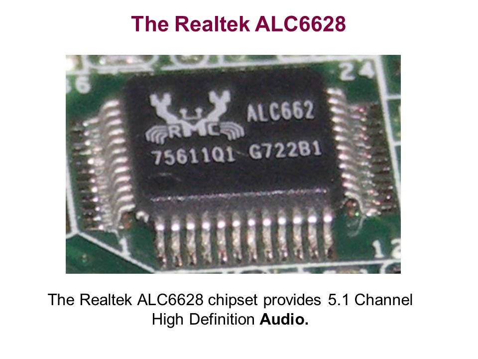The Realtek ALC6628 chipset provides 5.1 Channel High Definition Audio. The Realtek ALC6628