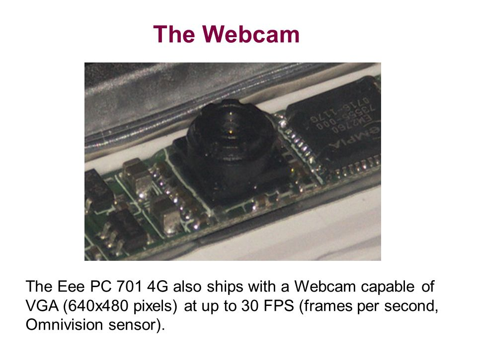 The Webcam The Eee PC 701 4G also ships with a Webcam capable of VGA (640x480 pixels) at up to 30 FPS (frames per second, Omnivision sensor).