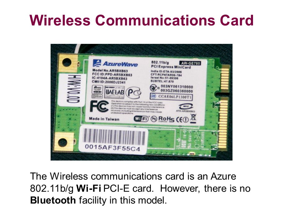 Wireless Communications Card The Wireless communications card is an Azure b/g Wi-Fi PCI-E card.