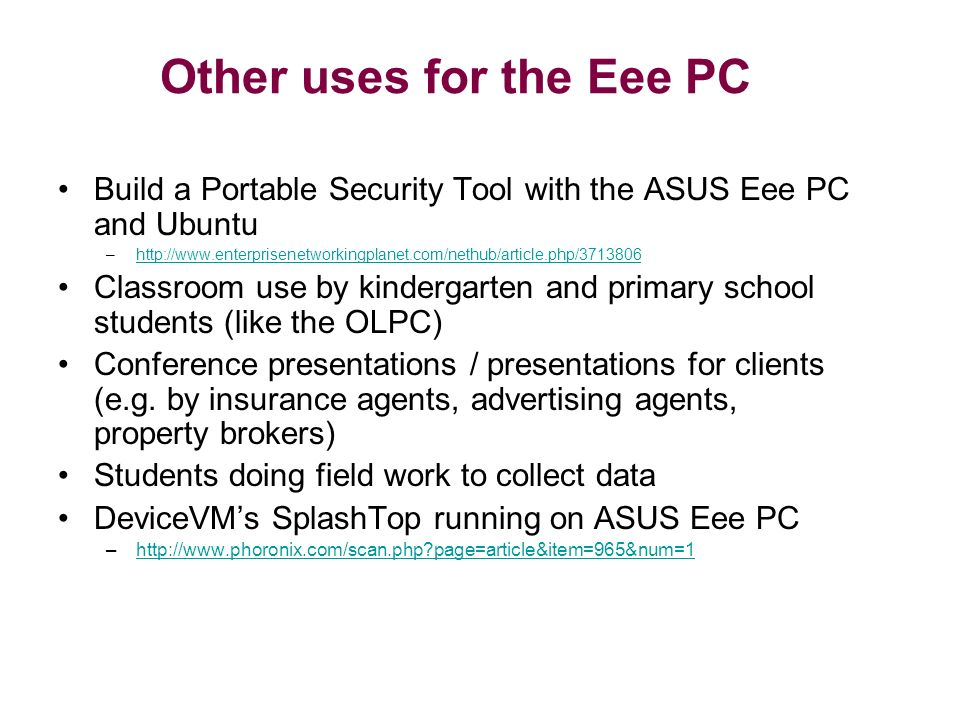Other uses for the Eee PC Build a Portable Security Tool with the ASUS Eee PC and Ubuntu –  Classroom use by kindergarten and primary school students (like the OLPC) Conference presentations / presentations for clients (e.g.