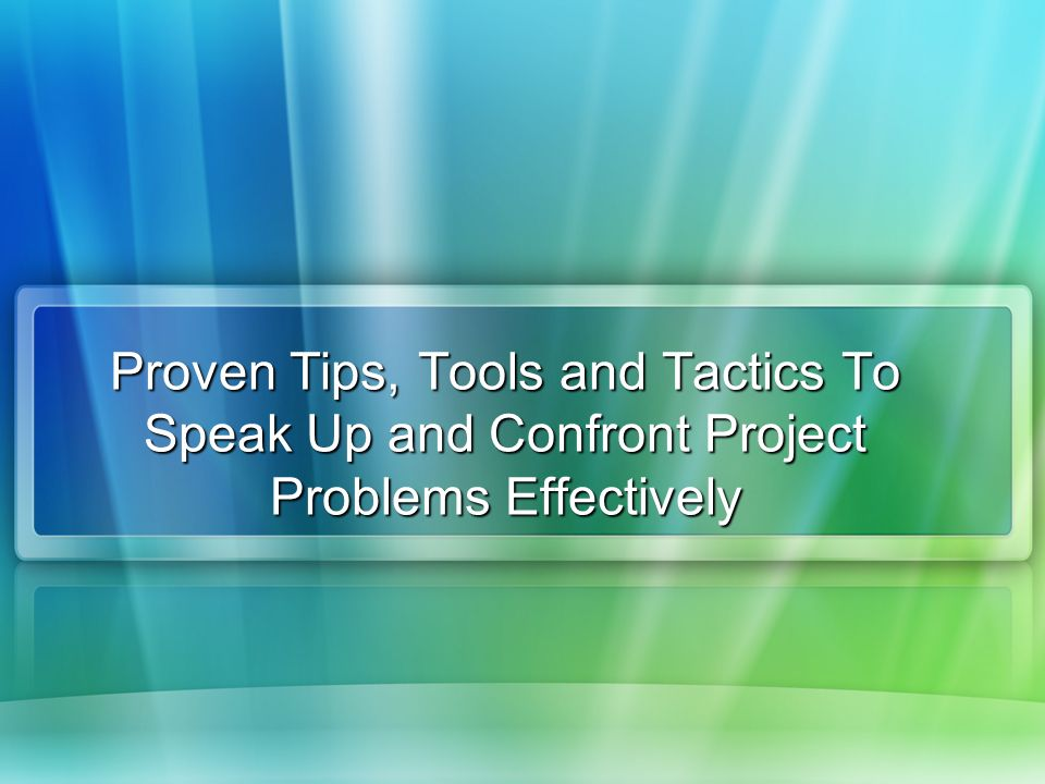 Proven Tips, Tools and Tactics To Speak Up and Confront Project Problems Effectively