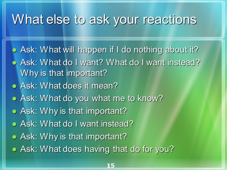 15 What else to ask your reactions Ask: What will happen if I do nothing about it.