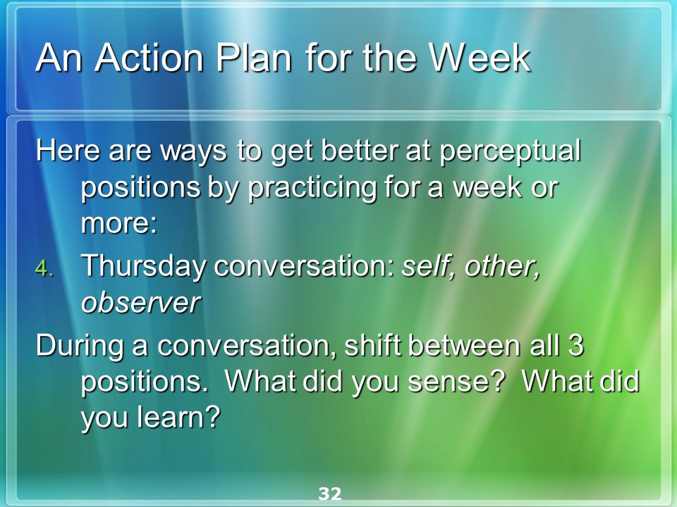 32 An Action Plan for the Week Here are ways to get better at perceptual positions by practicing for a week or more: Here are ways to get better at perceptual positions by practicing for a week or more: 4.