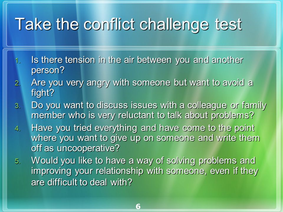 6 Take the conflict challenge test 1. Is there tension in the air between you and another person.