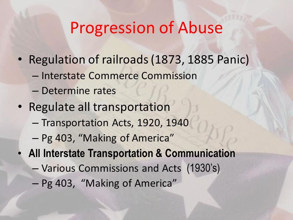 Progression of Abuse Regulation of railroads (1873, 1885 Panic) – Interstate Commerce Commission – Determine rates Regulate all transportation – Transportation Acts, 1920, 1940 – Pg 403, Making of America All Interstate Transportation & Communication – Various Commissions and Acts (1930s) – Pg 403, Making of America