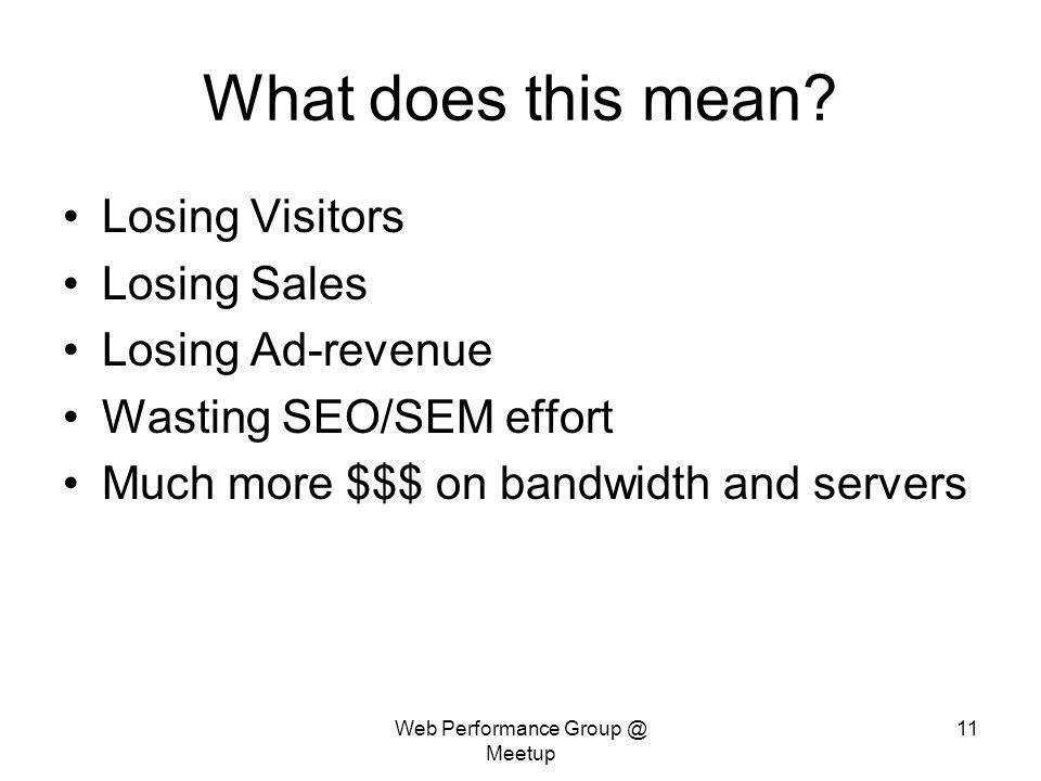 Web Performance Group @ Meetup 11 What does this mean? Losing Visitors Losing Sales Losing Ad-revenue Wasting SEO/SEM effort Much more $$$ on bandwidt