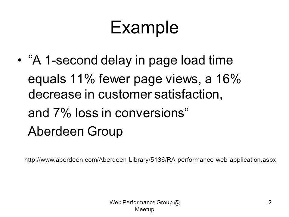 Web Performance Group @ Meetup 12 Example A 1-second delay in page load time equals 11% fewer page views, a 16% decrease in customer satisfaction, and