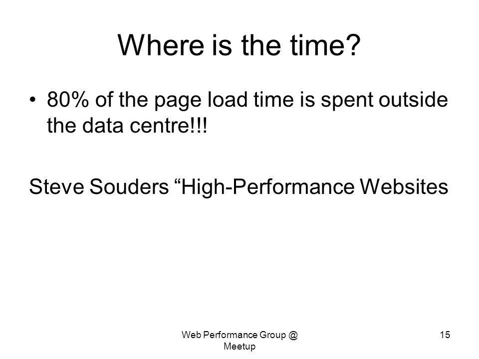 Web Performance Group @ Meetup 15 Where is the time? 80% of the page load time is spent outside the data centre!!! Steve Souders High-Performance Webs