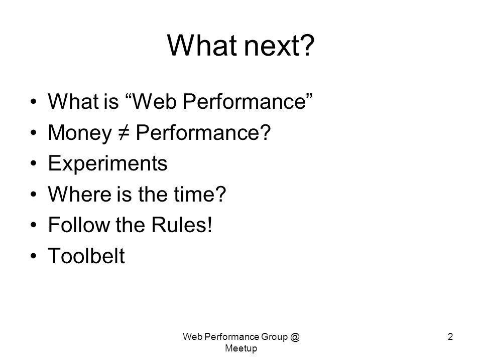 Web Performance Group @ Meetup 2 What next? What is Web Performance Money Performance? Experiments Where is the time? Follow the Rules! Toolbelt