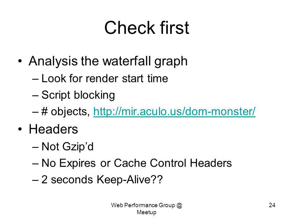 Web Performance Group @ Meetup 24 Check first Analysis the waterfall graph –Look for render start time –Script blocking –# objects, http://mir.aculo.u