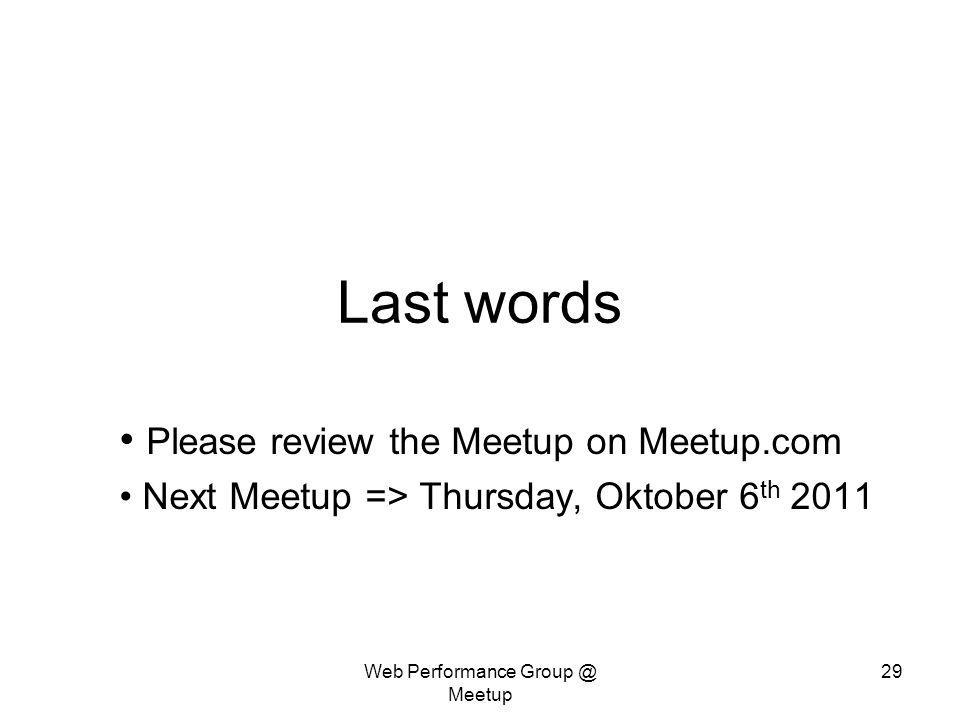 Web Performance Group @ Meetup 29 Last words Please review the Meetup on Meetup.com Next Meetup => Thursday, Oktober 6 th 2011