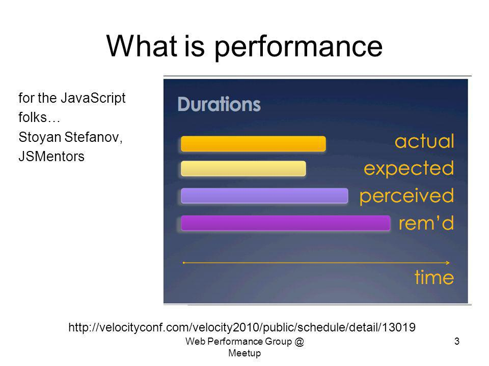 Web Performance Group @ Meetup 3 What is performance for the JavaScript folks… Stoyan Stefanov, JSMentors http://velocityconf.com/velocity2010/public/