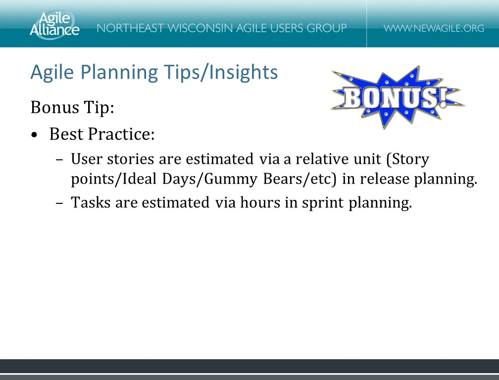 Agile Planning Tips/Insights Bonus Tip: Best Practice: –User stories are estimated via a relative unit (Story points/Ideal Days/Gummy Bears/etc) in release planning.