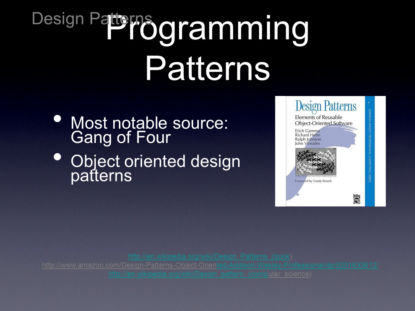 Programming Patterns Most notable source: Gang of Four Object oriented design patterns Design Patterns http://en.wikipedia.org/wiki/Design_Patterns_(bookhttp://en.wikipedia.org/wiki/Design_Patterns_(book) http://www.amazon.com/Design-Patterns-Object-Oriented-Addison-Wesley-Professional/dp/0201633612/ted-Addison-Wesley-Professional/dp/0201633612/ http://en.wikipedia.org/wiki/Design_pattern_(comphttp://en.wikipedia.org/wiki/Design_pattern_(computer_science)
