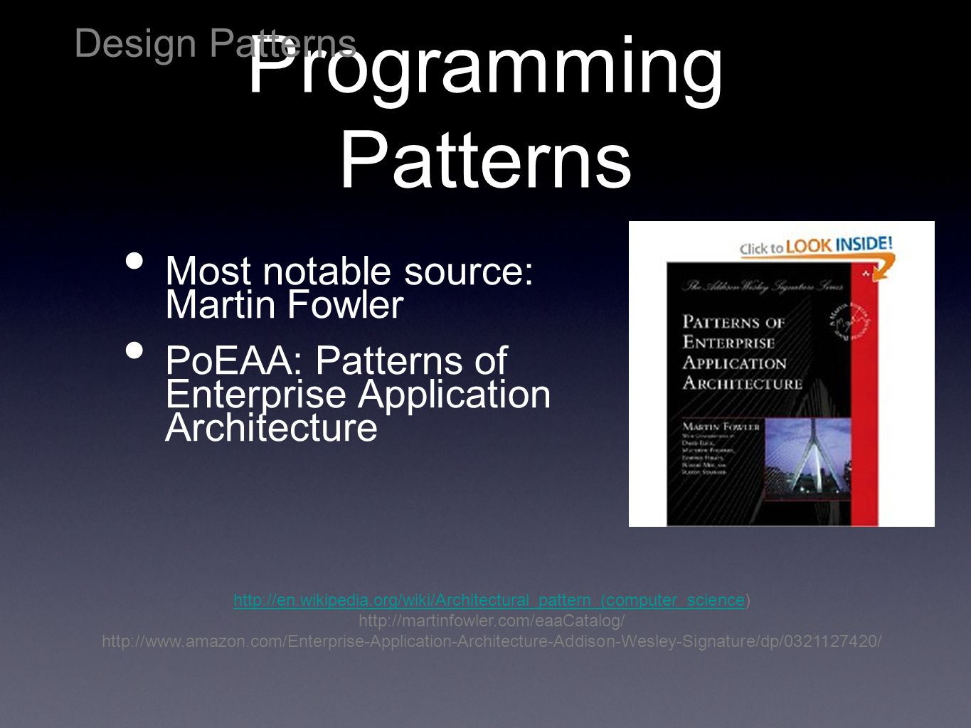 Programming Patterns Most notable source: Martin Fowler PoEAA: Patterns of Enterprise Application Architecture Design Patterns http://en.wikipedia.org/wiki/Architectural_pattern_(computer_sciencehttp://en.wikipedia.org/wiki/Architectural_pattern_(computer_science) http://martinfowler.com/eaaCatalog/ http://www.amazon.com/Enterprise-Application-Architecture-Addison-Wesley-Signature/dp/0321127420/