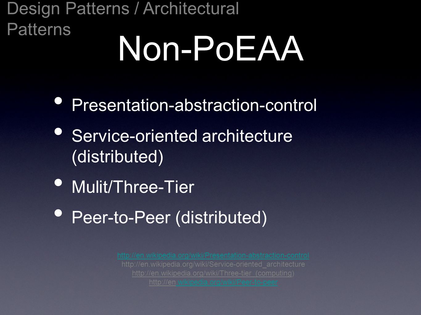 Non-PoEAA Presentation-abstraction-control Service-oriented architecture (distributed) Mulit/Three-Tier Peer-to-Peer (distributed) Design Patterns / Architectural Patterns http://en.wikipedia.org/wiki/Presentation-abstraction-control http://en.wikipedia.org/wiki/Service-oriented_architecture http://en.wikipedia.org/wiki/Three-tier_(computing) http://en.wikipedia.org/wiki/Peer-to-peer.wikipedia.org/wiki/Peer-to-peer