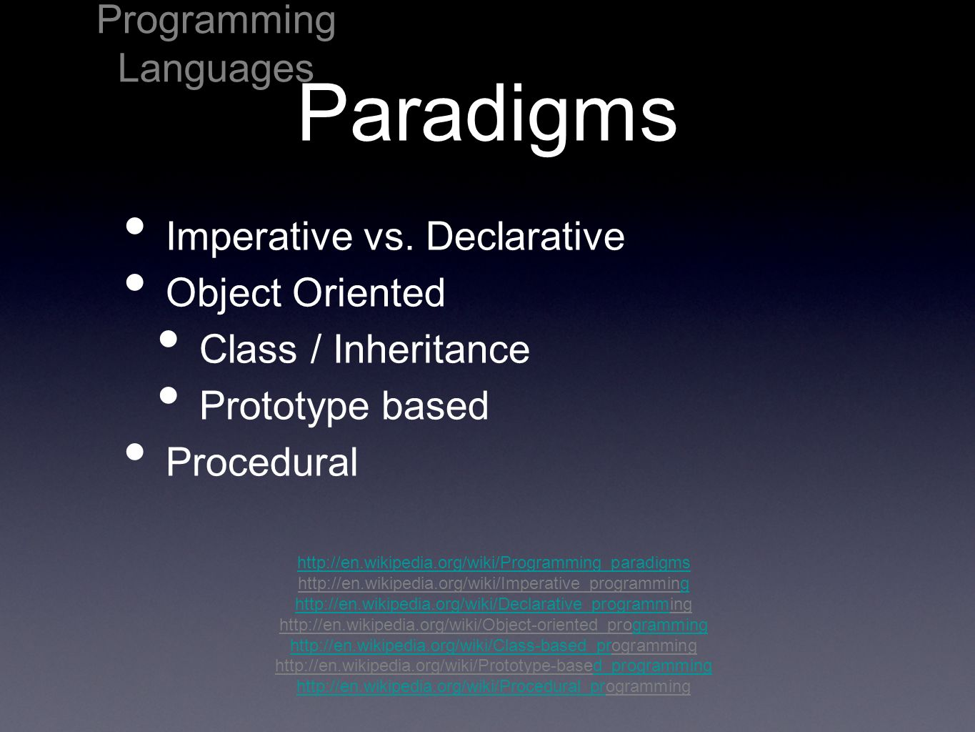 Paradigms Imperative vs. Declarative Object Oriented Class / Inheritance Prototype based Procedural Programming Languages http://en.wikipedia.org/wiki