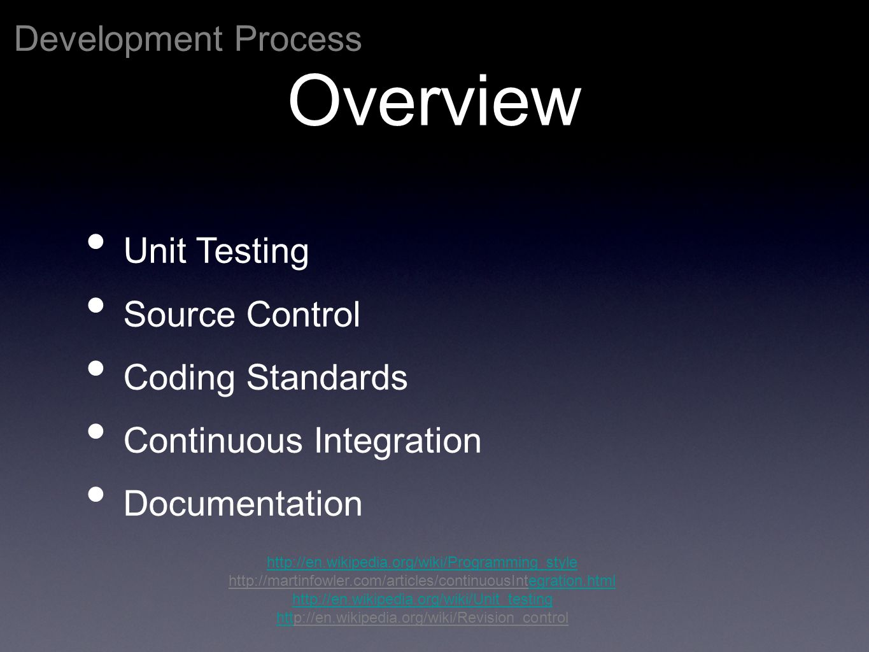 Development Process http://en.wikipedia.org/wiki/Programming_style http://martinfowler.com/articles/continuousIntegration.htmlegration.html http://en.wikipedia.org/wiki/Unit_testing htthttp://en.wikipedia.org/wiki/Revision_control Overview Unit Testing Source Control Coding Standards Continuous Integration Documentation
