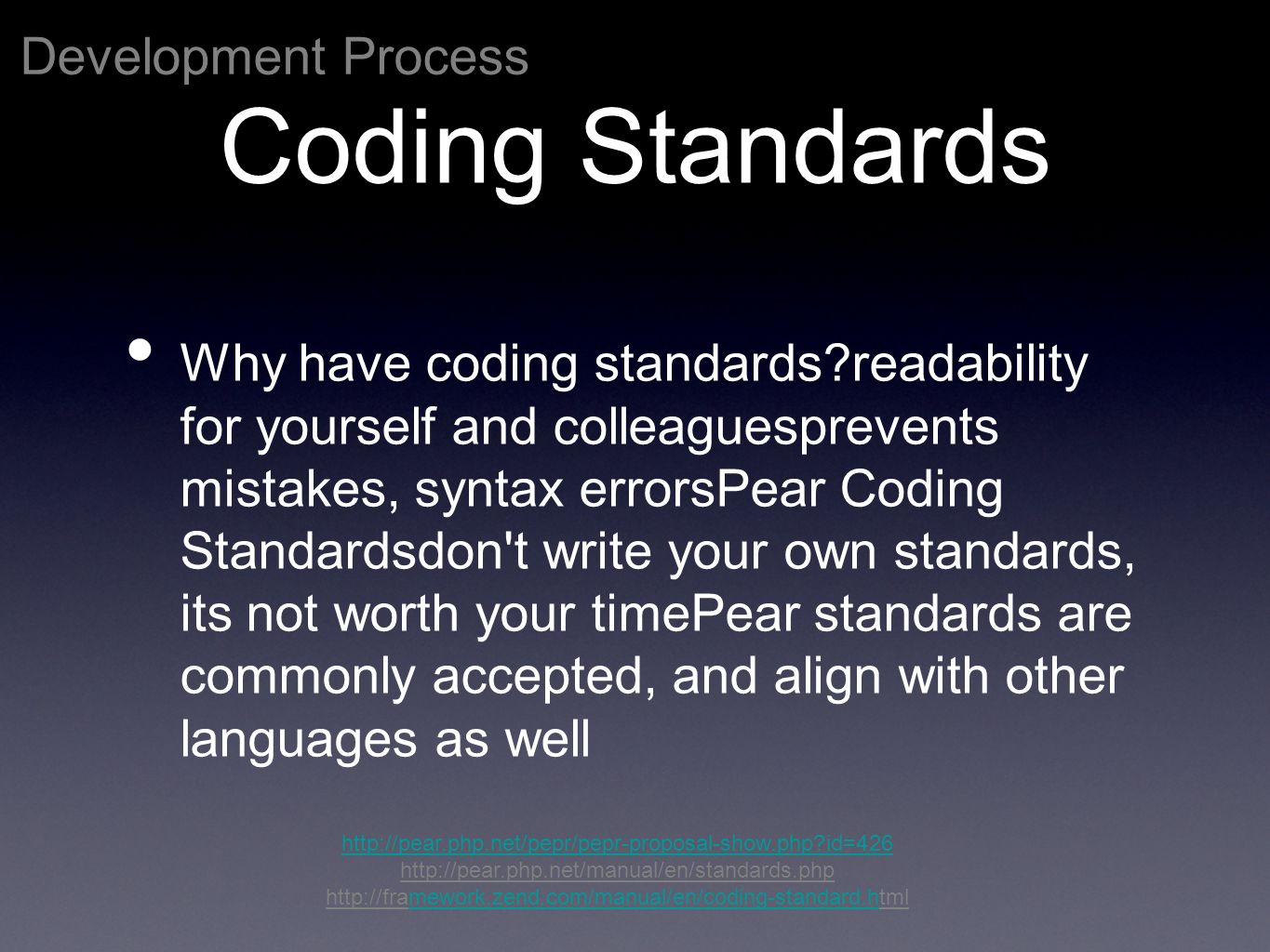 Development Process http://pear.php.net/pepr/pepr-proposal-show.php id=426 http://pear.php.net/manual/en/standards.php http://framework.zend.com/manual/en/coding-standard.htmlmework.zend.com/manual/en/coding-standard.h Coding Standards Why have coding standards readability for yourself and colleaguesprevents mistakes, syntax errorsPear Coding Standardsdon t write your own standards, its not worth your timePear standards are commonly accepted, and align with other languages as well