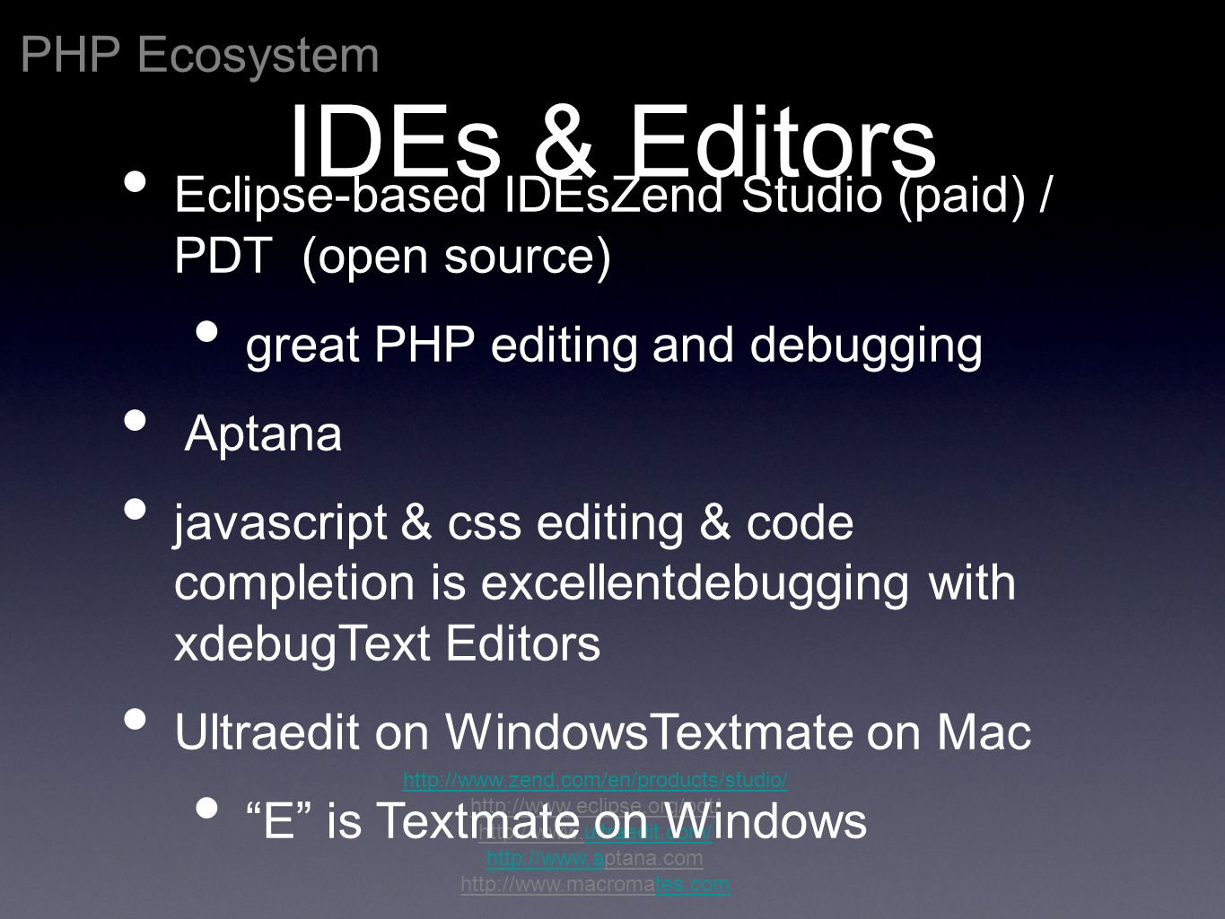 PHP Ecosystem http://www.zend.com/en/products/studio/ http://www.eclipse.org/pdt/ http://www.ultraedit.com/ultraedit.com/ http://www.ahttp://www.aptana.com http://www.macromates.comtes.com IDEs & Editors Eclipse-based IDEsZend Studio (paid) / PDT (open source) great PHP editing and debugging Aptana javascript & css editing & code completion is excellentdebugging with xdebugText Editors Ultraedit on WindowsTextmate on Mac E is Textmate on Windows