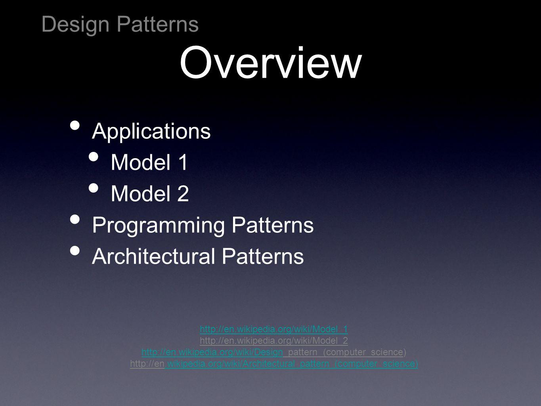 Overview Applications Model 1 Model 2 Programming Patterns Architectural Patterns Design Patterns http://en.wikipedia.org/wiki/Model_1 http://en.wikip