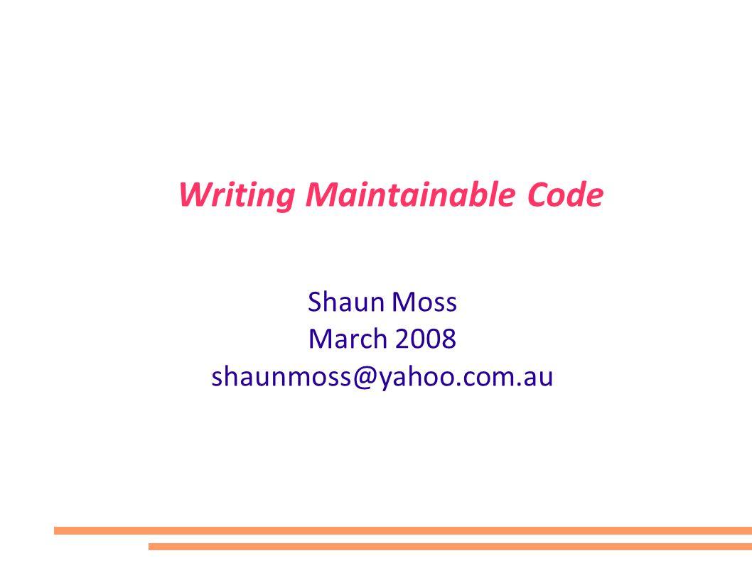 Writing Maintainable Code Shaun Moss March 2008 shaunmoss@yahoo.com.au