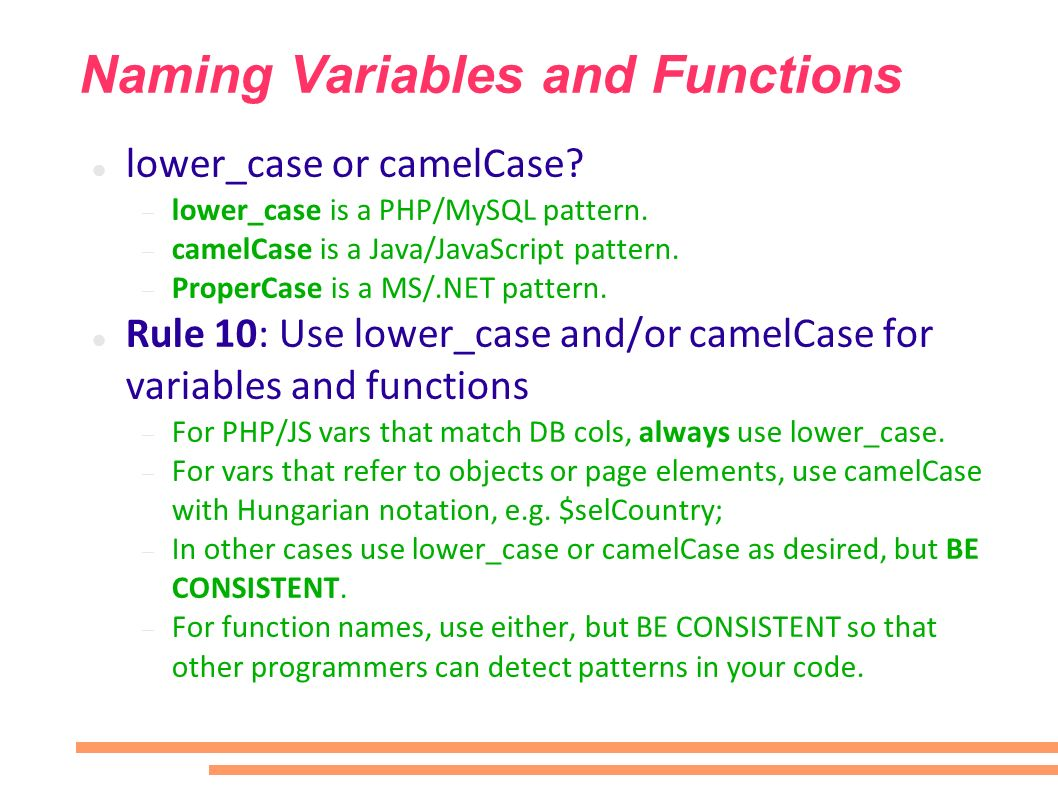 Naming Variables and Functions lower_case or camelCase? lower_case is a PHP/MySQL pattern. camelCase is a Java/JavaScript pattern. ProperCase is a MS/