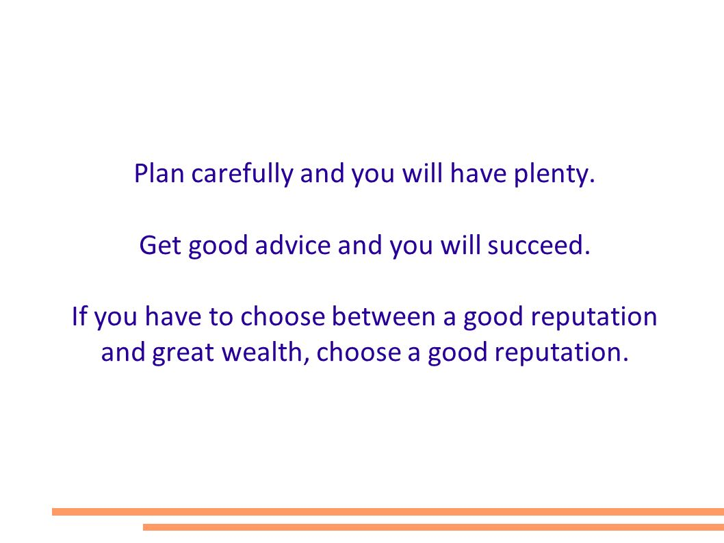 Plan carefully and you will have plenty. Get good advice and you will succeed. If you have to choose between a good reputation and great wealth, choos