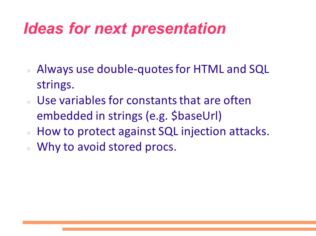 Ideas for next presentation Always use double-quotes for HTML and SQL strings. Use variables for constants that are often embedded in strings (e.g. $b