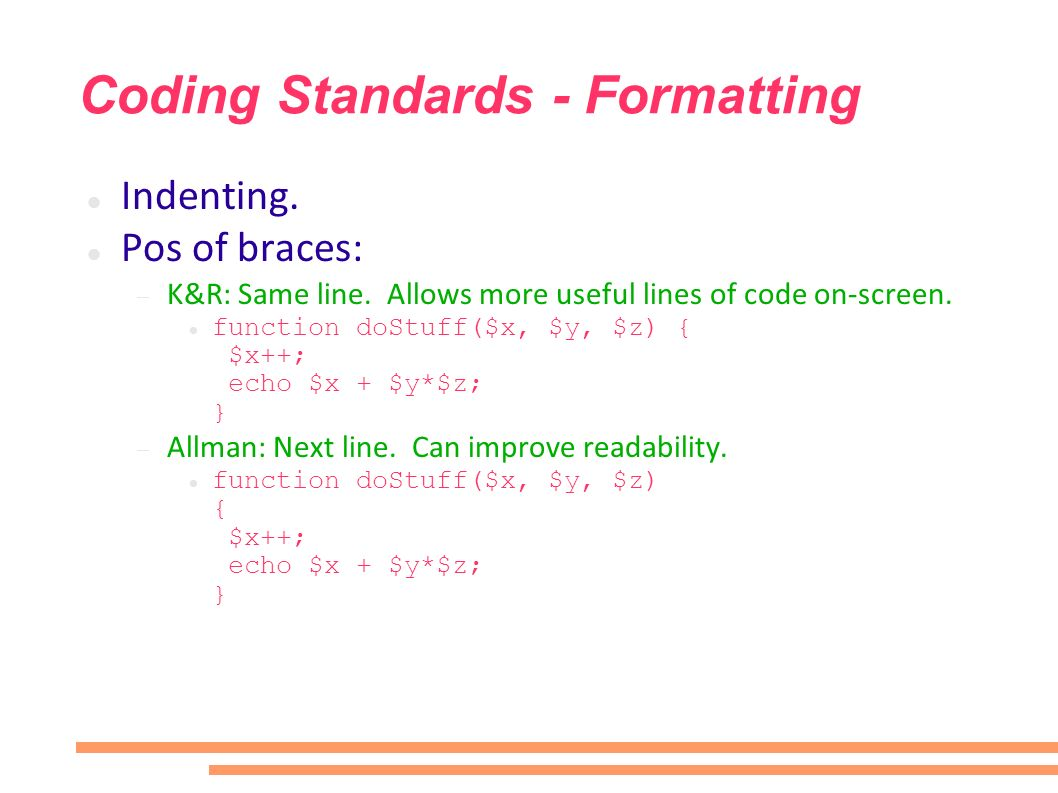 Coding Standards - Formatting Indenting. Pos of braces: K&R: Same line. Allows more useful lines of code on-screen. function doStuff($x, $y, $z) { $x+