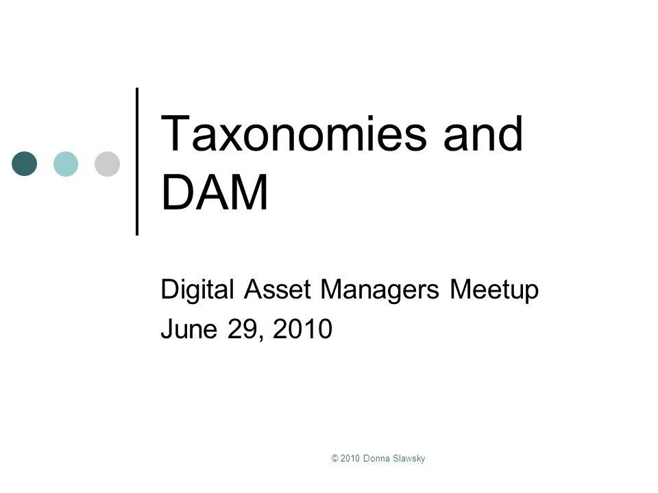© 2010 Donna Slawsky Taxonomies and DAM Digital Asset Managers Meetup June 29, 2010