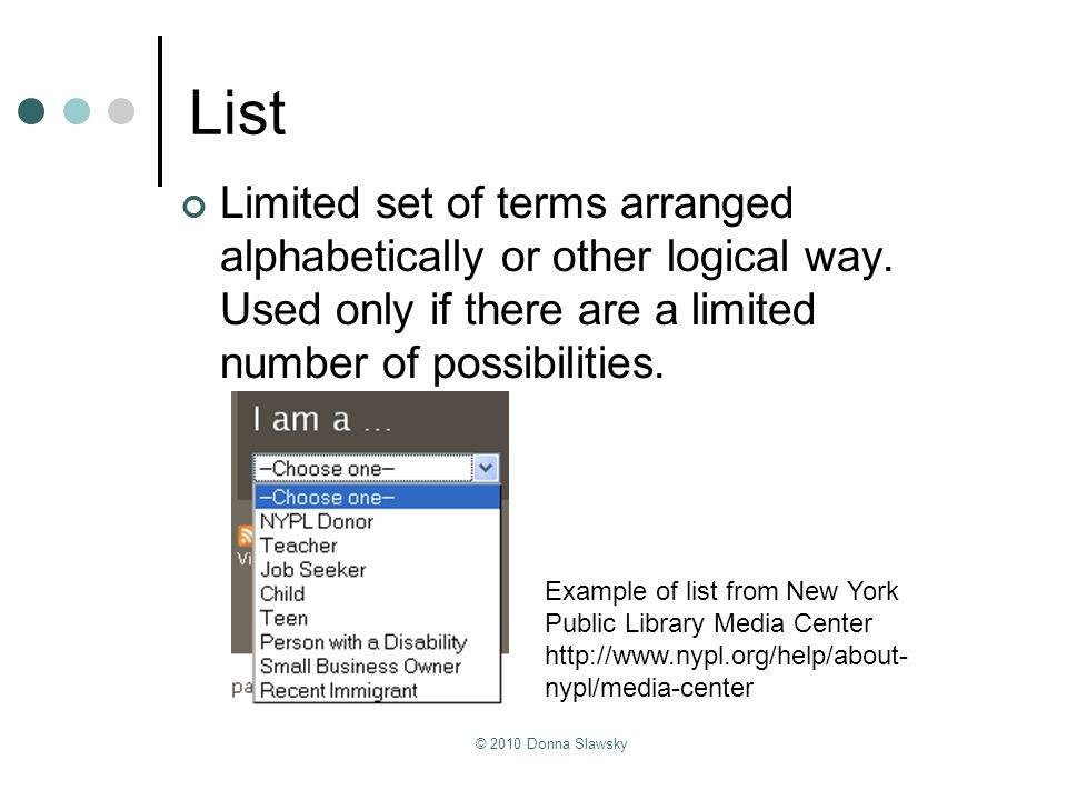 © 2010 Donna Slawsky List Limited set of terms arranged alphabetically or other logical way. Used only if there are a limited number of possibilities.