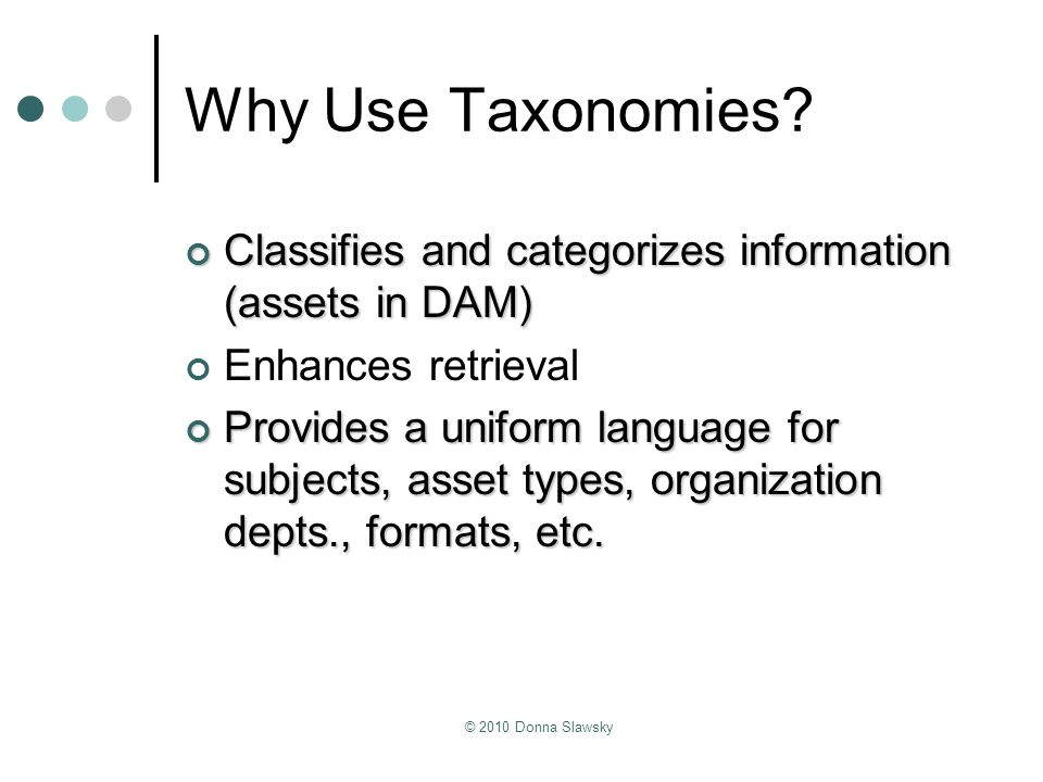 © 2010 Donna Slawsky Why Use Taxonomies? Classifies and categorizes information (assets in DAM) Classifies and categorizes information (assets in DAM)